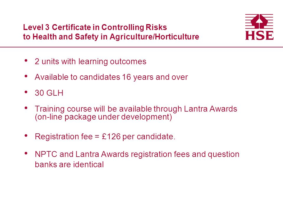 Level 3 Certificate in Controlling Risks to Health and Safety in Agriculture/Horticulture 2 units with learning outcomes Available to candidates 16 years and over 30 GLH Training course will be available through Lantra Awards (on-line package under development) Registration fee = £126 per candidate.