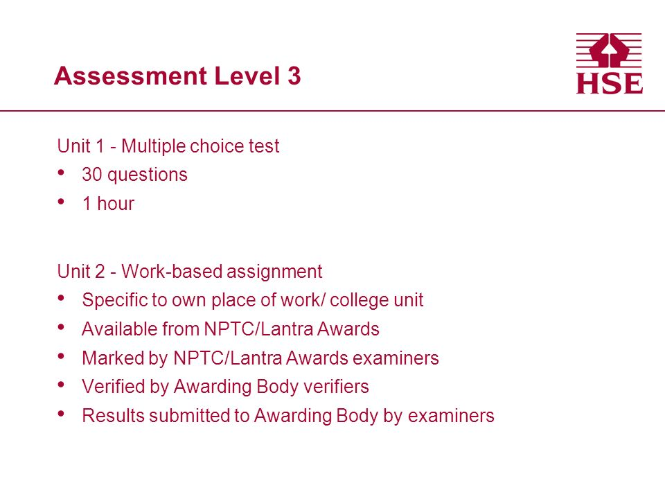 Assessment Level 3 Unit 1 - Multiple choice test 30 questions 1 hour Unit 2 - Work-based assignment Specific to own place of work/ college unit Available from NPTC/Lantra Awards Marked by NPTC/Lantra Awards examiners Verified by Awarding Body verifiers Results submitted to Awarding Body by examiners