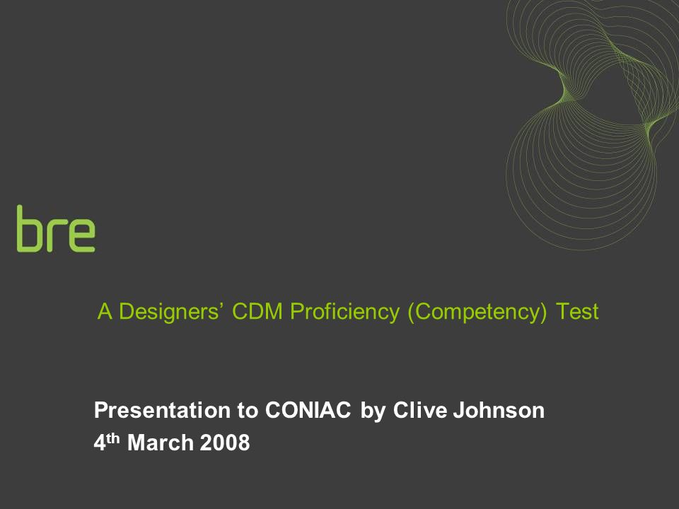A Designers CDM Proficiency (Competency) Test Presentation to CONIAC by Clive Johnson 4 th March 2008