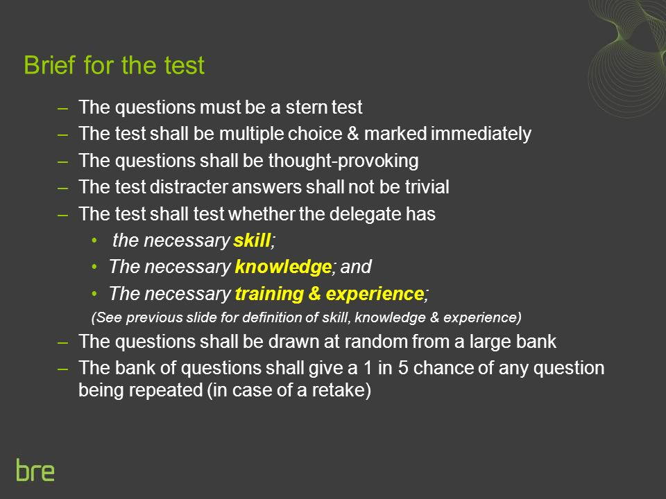 Brief for the test –The questions must be a stern test –The test shall be multiple choice & marked immediately –The questions shall be thought-provoking –The test distracter answers shall not be trivial –The test shall test whether the delegate has the necessary skill; The necessary knowledge; and The necessary training & experience; (See previous slide for definition of skill, knowledge & experience) –The questions shall be drawn at random from a large bank –The bank of questions shall give a 1 in 5 chance of any question being repeated (in case of a retake)