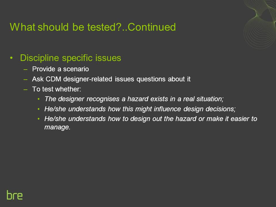 What should be tested ..Continued Discipline specific issues –Provide a scenario –Ask CDM designer-related issues questions about it –To test whether: The designer recognises a hazard exists in a real situation; He/she understands how this might influence design decisions; He/she understands how to design out the hazard or make it easier to manage.