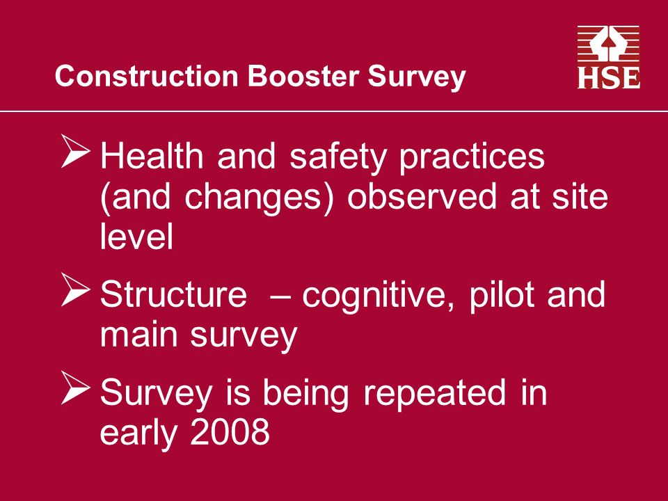 Construction Booster Survey Health and safety practices (and changes) observed at site level Structure – cognitive, pilot and main survey Survey is being repeated in early 2008
