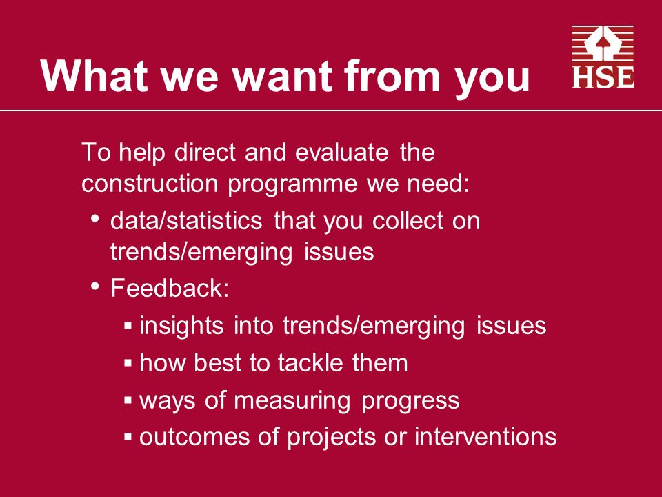 What we want from you To help direct and evaluate the construction programme we need: data/statistics that you collect on trends/emerging issues Feedback: insights into trends/emerging issues how best to tackle them ways of measuring progress outcomes of projects or interventions