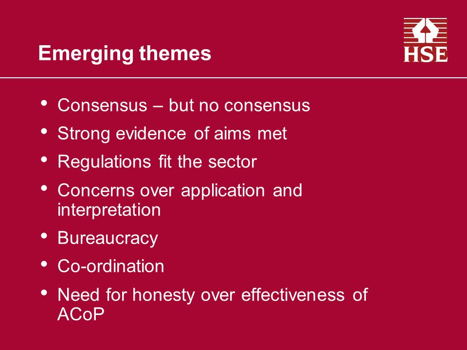 Emerging themes Consensus – but no consensus Strong evidence of aims met Regulations fit the sector Concerns over application and interpretation Bureaucracy Co-ordination Need for honesty over effectiveness of ACoP