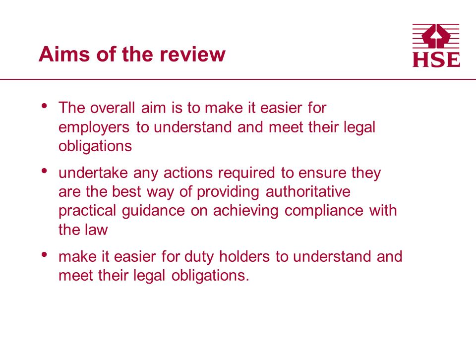 Aims of the review The overall aim is to make it easier for employers to understand and meet their legal obligations undertake any actions required to ensure they are the best way of providing authoritative practical guidance on achieving compliance with the law make it easier for duty holders to understand and meet their legal obligations.