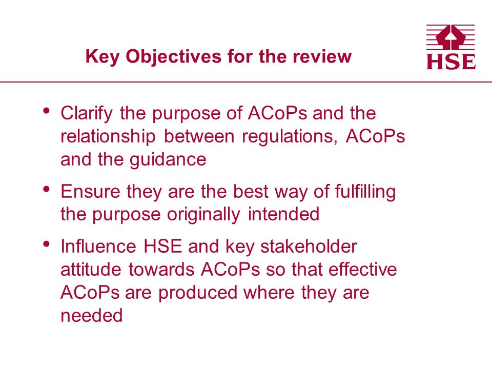Key Objectives for the review Clarify the purpose of ACoPs and the relationship between regulations, ACoPs and the guidance Ensure they are the best way of fulfilling the purpose originally intended Influence HSE and key stakeholder attitude towards ACoPs so that effective ACoPs are produced where they are needed
