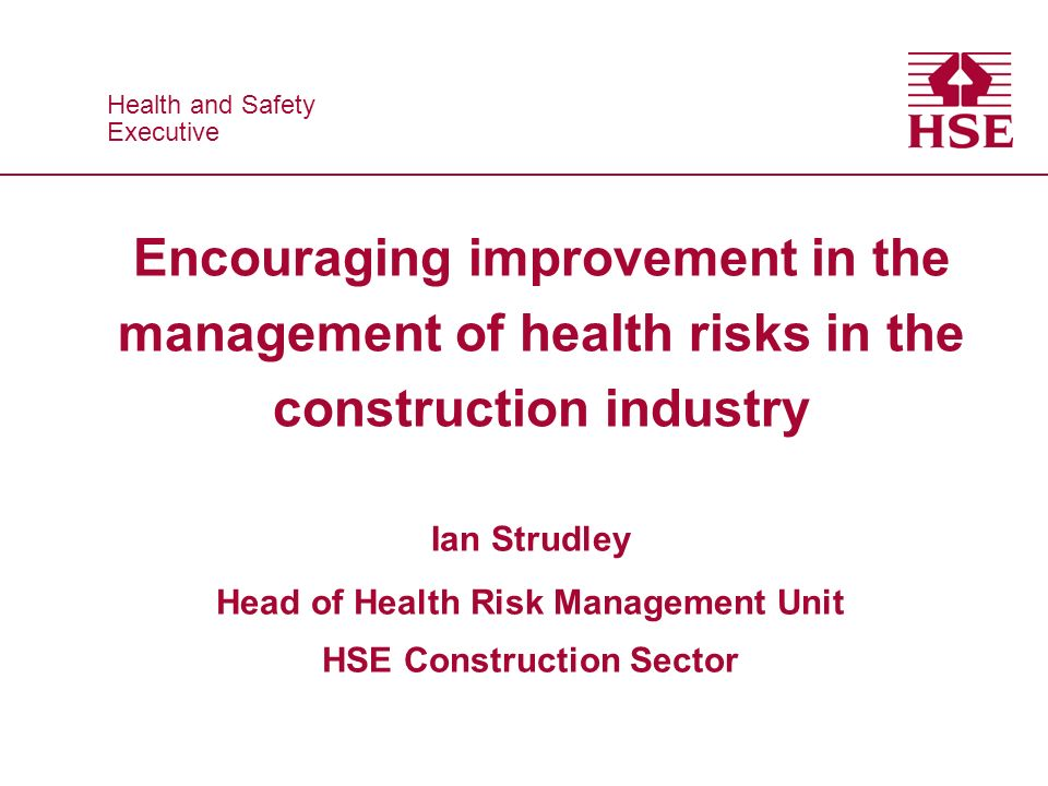Health and Safety Executive Health and Safety Executive Encouraging improvement in the management of health risks in the construction industry Ian Strudley Head of Health Risk Management Unit HSE Construction Sector