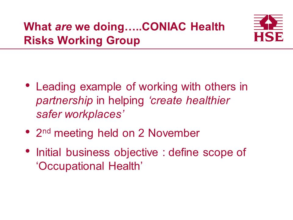 What are we doing…..CONIAC Health Risks Working Group Leading example of working with others in partnership in helping create healthier safer workplaces 2 nd meeting held on 2 November Initial business objective : define scope of Occupational Health