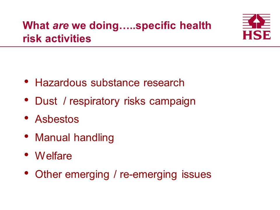What are we doing…..specific health risk activities Hazardous substance research Dust / respiratory risks campaign Asbestos Manual handling Welfare Other emerging / re-emerging issues