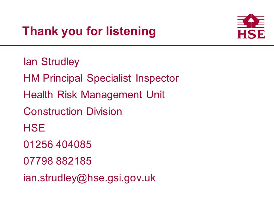 Thank you for listening Ian Strudley HM Principal Specialist Inspector Health Risk Management Unit Construction Division HSE