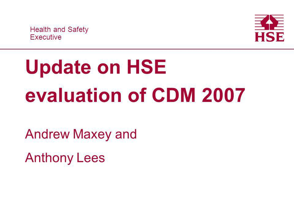 Health and Safety Executive Health and Safety Executive Update on HSE evaluation of CDM 2007 Andrew Maxey and Anthony Lees