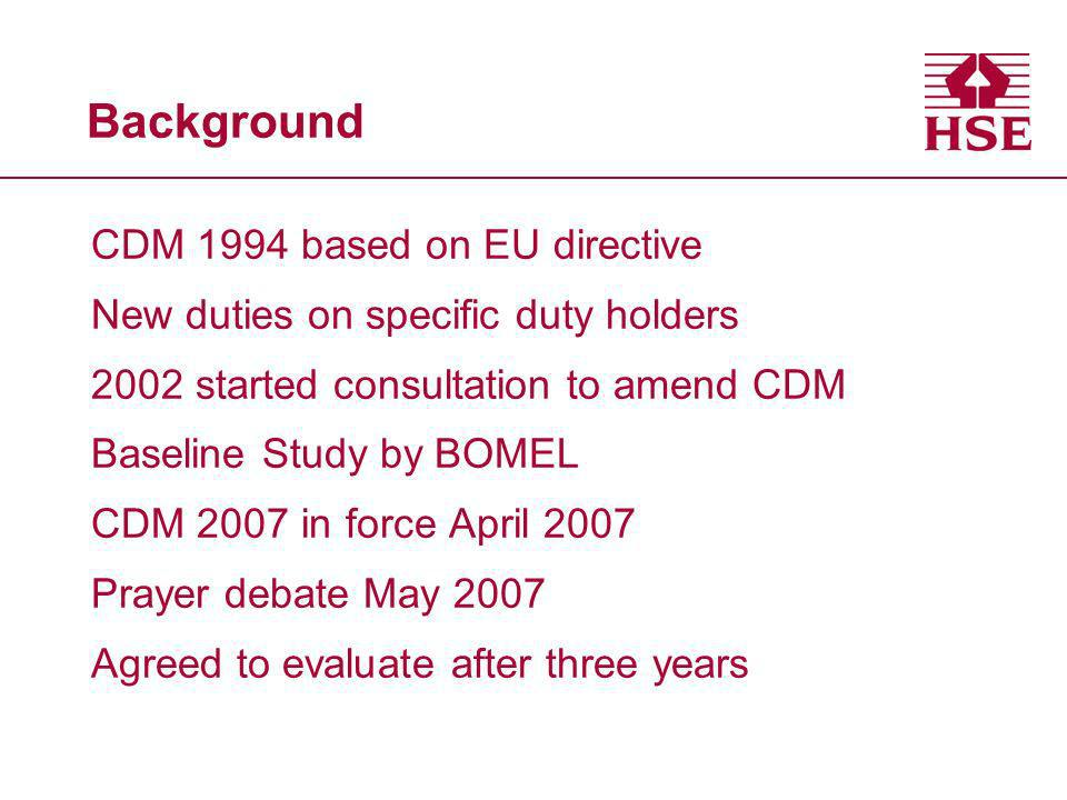 Background CDM 1994 based on EU directive New duties on specific duty holders 2002 started consultation to amend CDM Baseline Study by BOMEL CDM 2007 in force April 2007 Prayer debate May 2007 Agreed to evaluate after three years