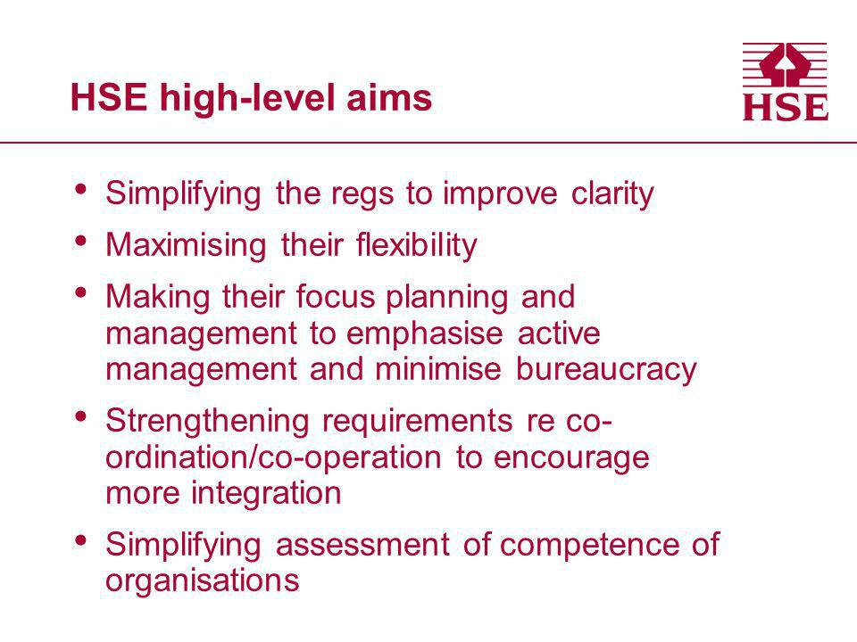 HSE high-level aims Simplifying the regs to improve clarity Maximising their flexibility Making their focus planning and management to emphasise active management and minimise bureaucracy Strengthening requirements re co- ordination/co-operation to encourage more integration Simplifying assessment of competence of organisations
