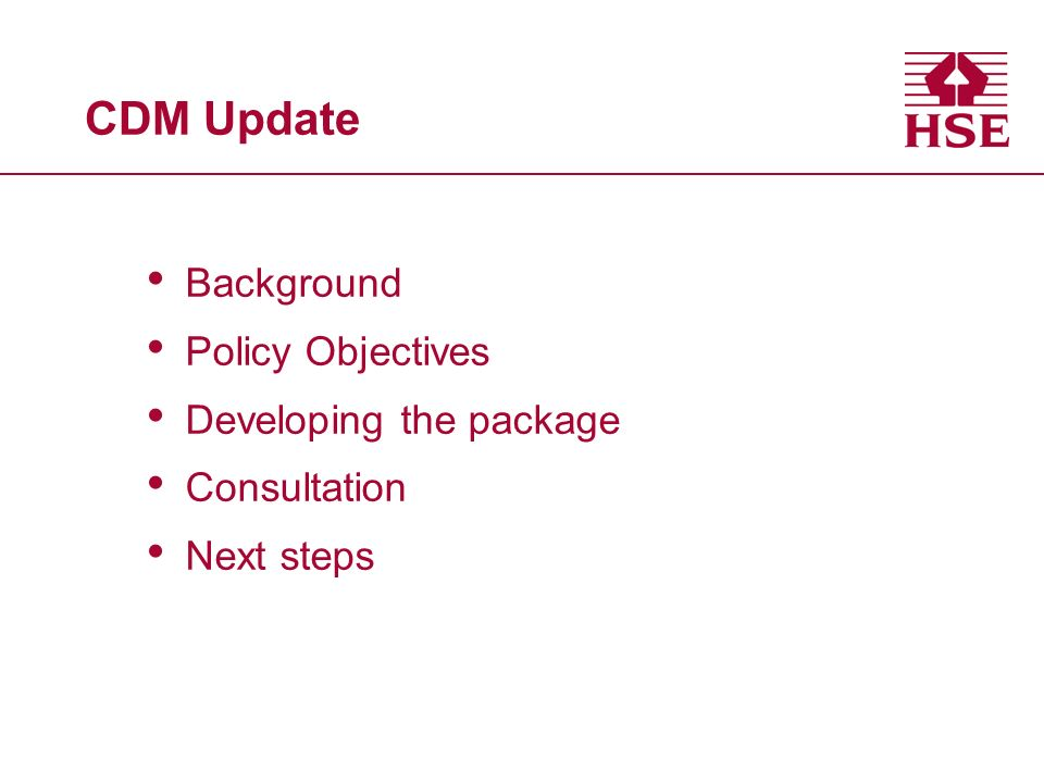 CDM Update Background Policy Objectives Developing the package Consultation Next steps