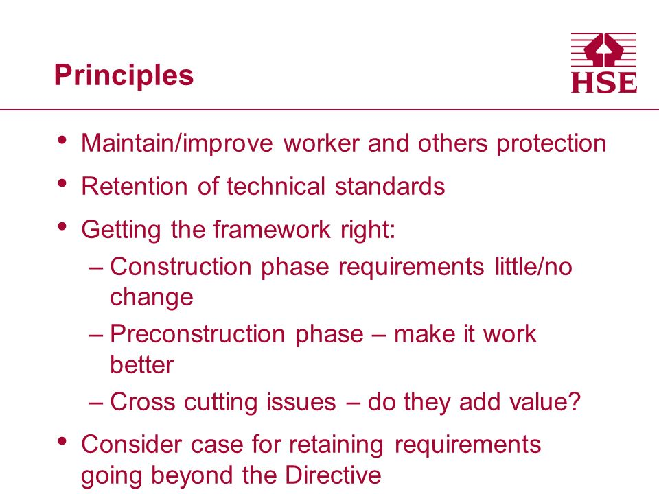 Principles Maintain/improve worker and others protection Retention of technical standards Getting the framework right: –Construction phase requirements little/no change –Preconstruction phase – make it work better –Cross cutting issues – do they add value.