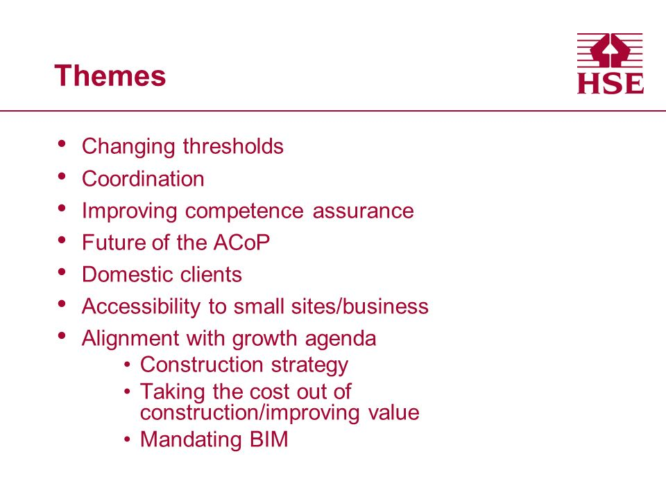 Themes Changing thresholds Coordination Improving competence assurance Future of the ACoP Domestic clients Accessibility to small sites/business Alignment with growth agenda Construction strategy Taking the cost out of construction/improving value Mandating BIM