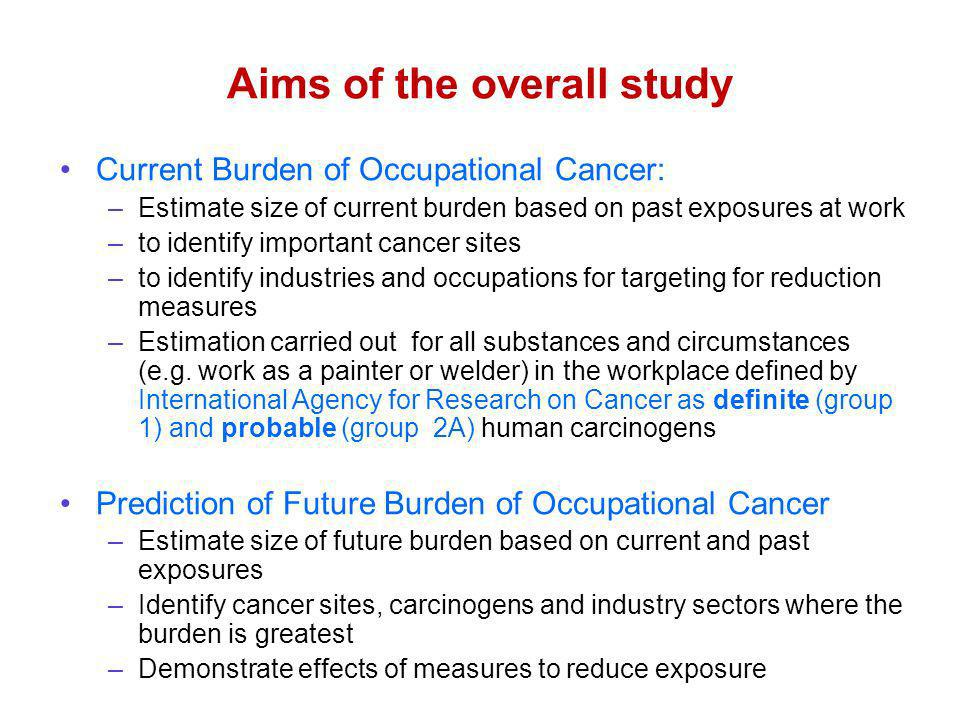 Aims of the overall study Current Burden of Occupational Cancer: –Estimate size of current burden based on past exposures at work –to identify important cancer sites –to identify industries and occupations for targeting for reduction measures –Estimation carried out for all substances and circumstances (e.g.