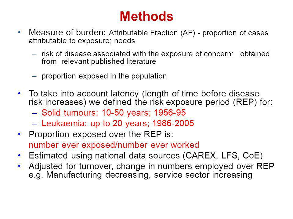 Methods Measure of burden: Attributable Fraction (AF) - proportion of cases attributable to exposure; needs –risk of disease associated with the exposure of concern: obtained from relevant published literature –proportion exposed in the population To take into account latency (length of time before disease risk increases) we defined the risk exposure period (REP) for: –Solid tumours: 10-50 years; 1956-95 –Leukaemia: up to 20 years; 1986-2005 Proportion exposed over the REP is: number ever exposed/number ever worked Estimated using national data sources (CAREX, LFS, CoE) Adjusted for turnover, change in numbers employed over REP e.g.