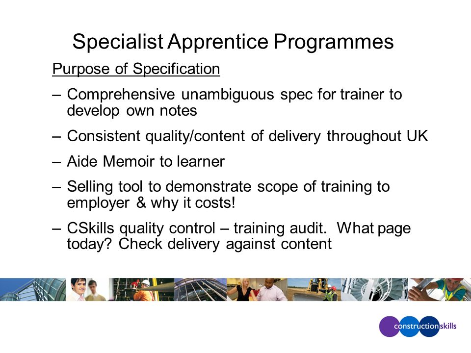 Specialist Apprentice Programmes Purpose of Specification –Comprehensive unambiguous spec for trainer to develop own notes –Consistent quality/content of delivery throughout UK –Aide Memoir to learner –Selling tool to demonstrate scope of training to employer & why it costs.