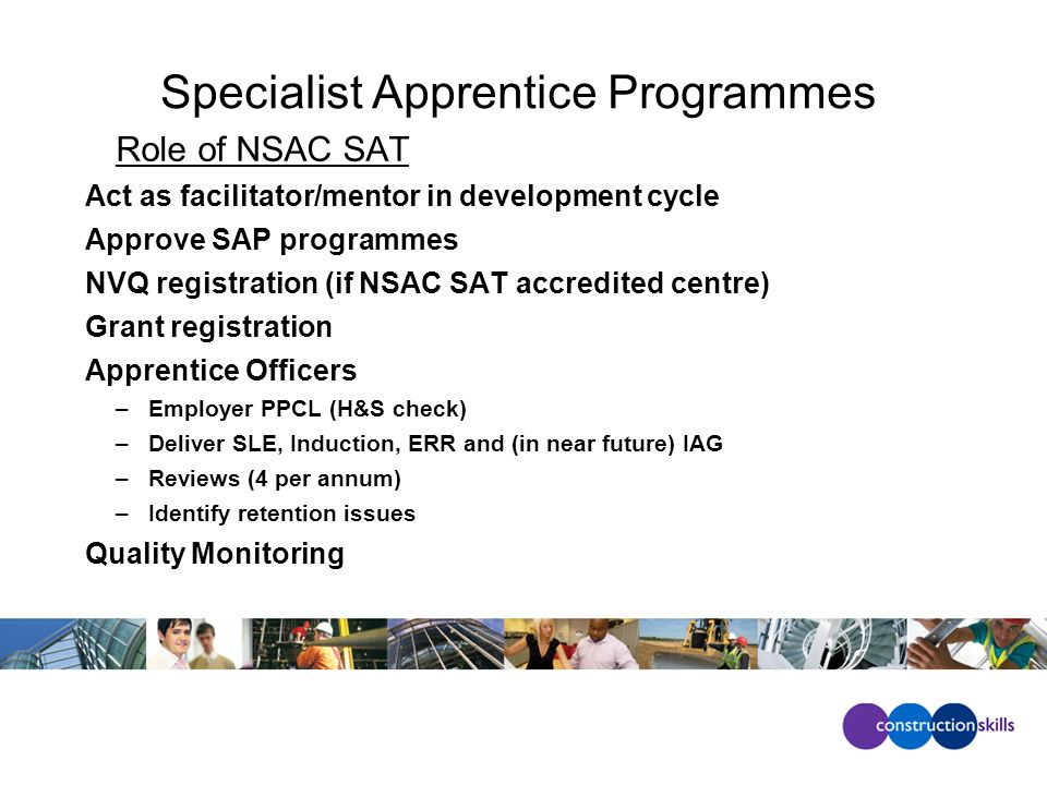 Specialist Apprentice Programmes Role of NSAC SAT Act as facilitator/mentor in development cycle Approve SAP programmes NVQ registration (if NSAC SAT accredited centre) Grant registration Apprentice Officers –Employer PPCL (H&S check) –Deliver SLE, Induction, ERR and (in near future) IAG –Reviews (4 per annum) –Identify retention issues Quality Monitoring