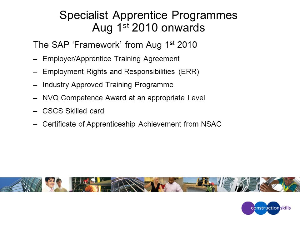 Specialist Apprentice Programmes Aug 1 st 2010 onwards The SAP Framework from Aug 1 st 2010 –Employer/Apprentice Training Agreement –Employment Rights and Responsibilities (ERR) –Industry Approved Training Programme –NVQ Competence Award at an appropriate Level –CSCS Skilled card –Certificate of Apprenticeship Achievement from NSAC