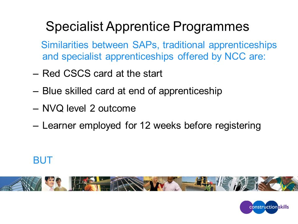 Specialist Apprentice Programmes Similarities between SAPs, traditional apprenticeships and specialist apprenticeships offered by NCC are: –Red CSCS card at the start –Blue skilled card at end of apprenticeship –NVQ level 2 outcome –Learner employed for 12 weeks before registering BUT