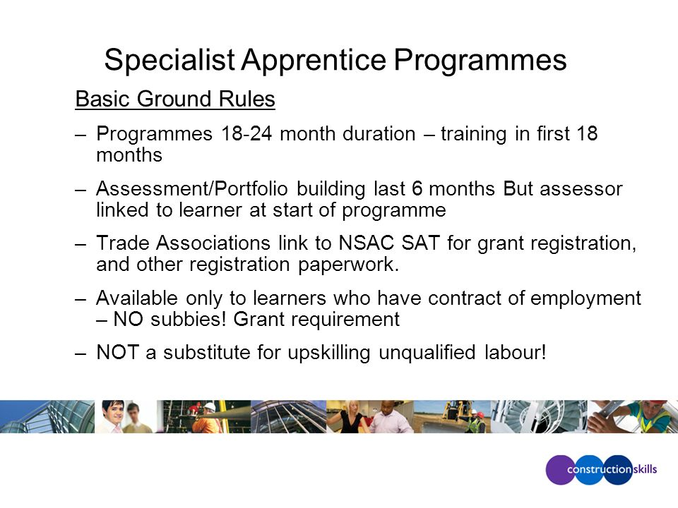Specialist Apprentice Programmes Basic Ground Rules –Programmes 18-24 month duration – training in first 18 months –Assessment/Portfolio building last 6 months But assessor linked to learner at start of programme –Trade Associations link to NSAC SAT for grant registration, and other registration paperwork.