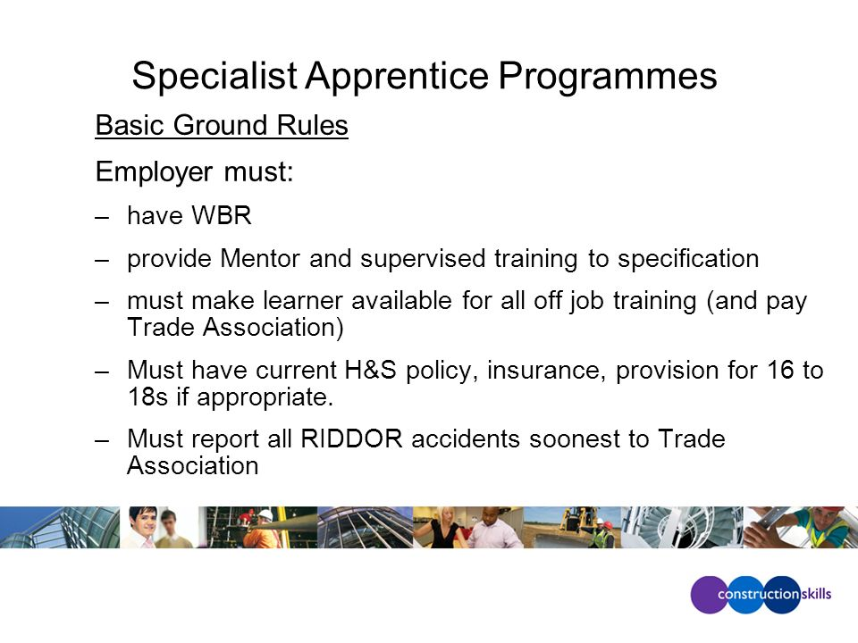 Specialist Apprentice Programmes Basic Ground Rules Employer must: –have WBR –provide Mentor and supervised training to specification –must make learner available for all off job training (and pay Trade Association) –Must have current H&S policy, insurance, provision for 16 to 18s if appropriate.