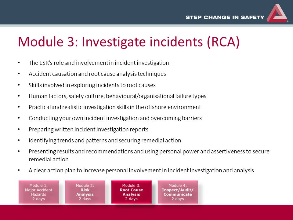 Module 3: Investigate incidents (RCA) The ESRs role and involvement in incident investigation Accident causation and root cause analysis techniques Skills involved in exploring incidents to root causes Human factors, safety culture, behavioural/organisational failure types Practical and realistic investigation skills in the offshore environment Conducting your own incident investigation and overcoming barriers Preparing written incident investigation reports Identifying trends and patterns and securing remedial action Presenting results and recommendations and using personal power and assertiveness to secure remedial action A clear action plan to increase personal involvement in incident investigation and analysis