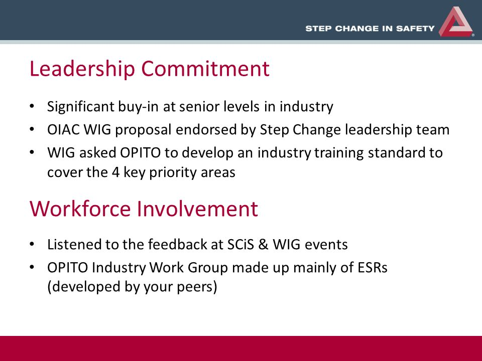 Leadership Commitment Significant buy-in at senior levels in industry OIAC WIG proposal endorsed by Step Change leadership team WIG asked OPITO to develop an industry training standard to cover the 4 key priority areas Workforce Involvement Listened to the feedback at SCiS & WIG events OPITO Industry Work Group made up mainly of ESRs (developed by your peers)