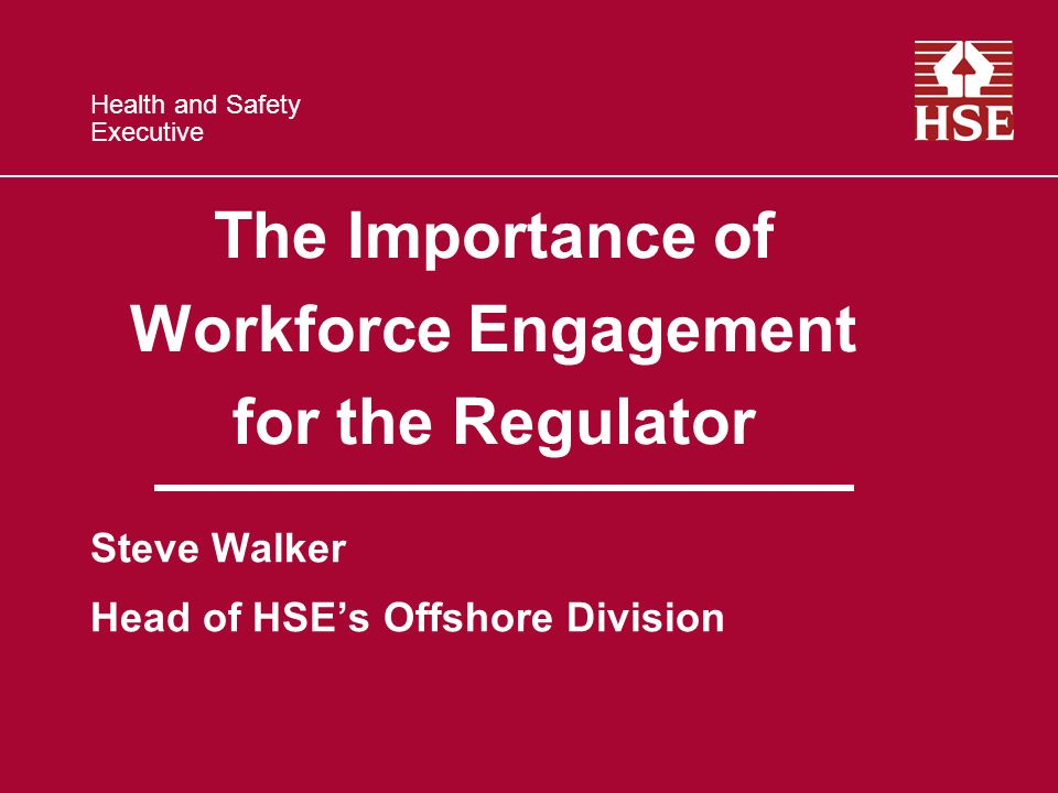 Health and Safety Executive The Importance of Workforce Engagement for the Regulator Steve Walker Head of HSEs Offshore Division