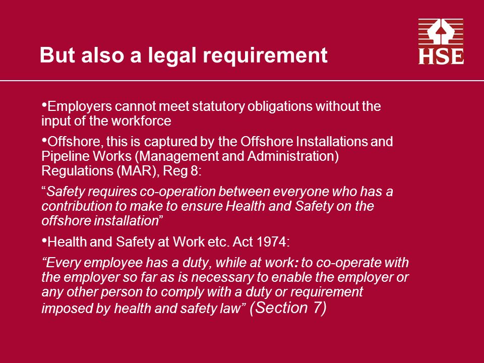 But also a legal requirement Employers cannot meet statutory obligations without the input of the workforce Offshore, this is captured by the Offshore Installations and Pipeline Works (Management and Administration) Regulations (MAR), Reg 8: Safety requires co-operation between everyone who has a contribution to make to ensure Health and Safety on the offshore installation Health and Safety at Work etc.