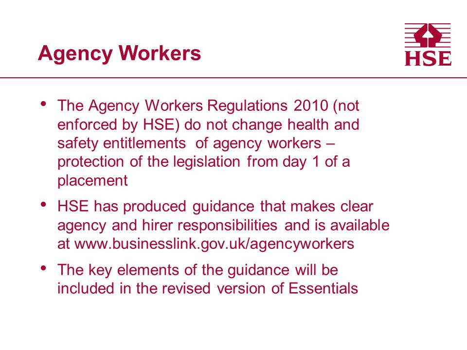 Agency Workers The Agency Workers Regulations 2010 (not enforced by HSE) do not change health and safety entitlements of agency workers – protection of the legislation from day 1 of a placement HSE has produced guidance that makes clear agency and hirer responsibilities and is available at www.businesslink.gov.uk/agencyworkers The key elements of the guidance will be included in the revised version of Essentials
