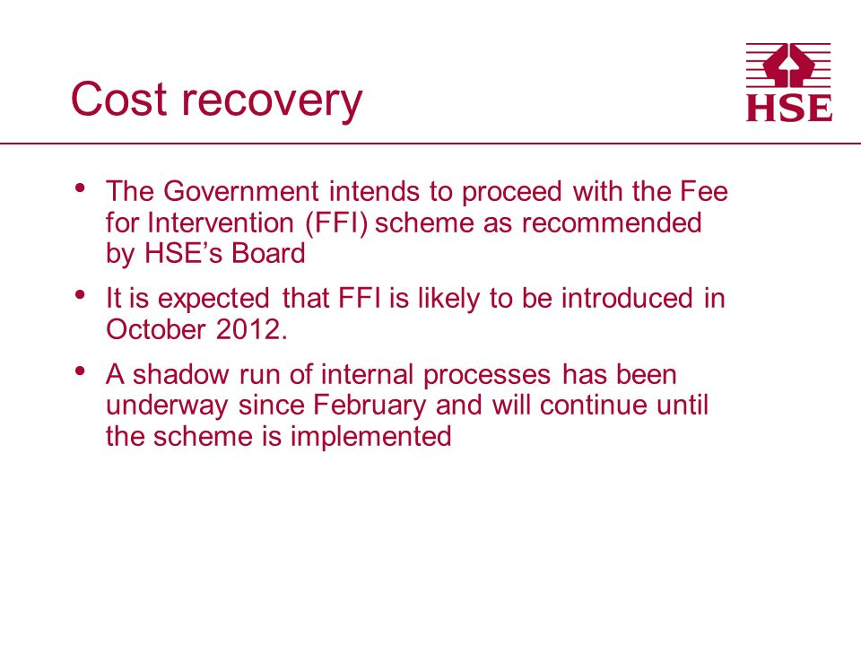 Cost recovery The Government intends to proceed with the Fee for Intervention (FFI) scheme as recommended by HSEs Board It is expected that FFI is likely to be introduced in October 2012.