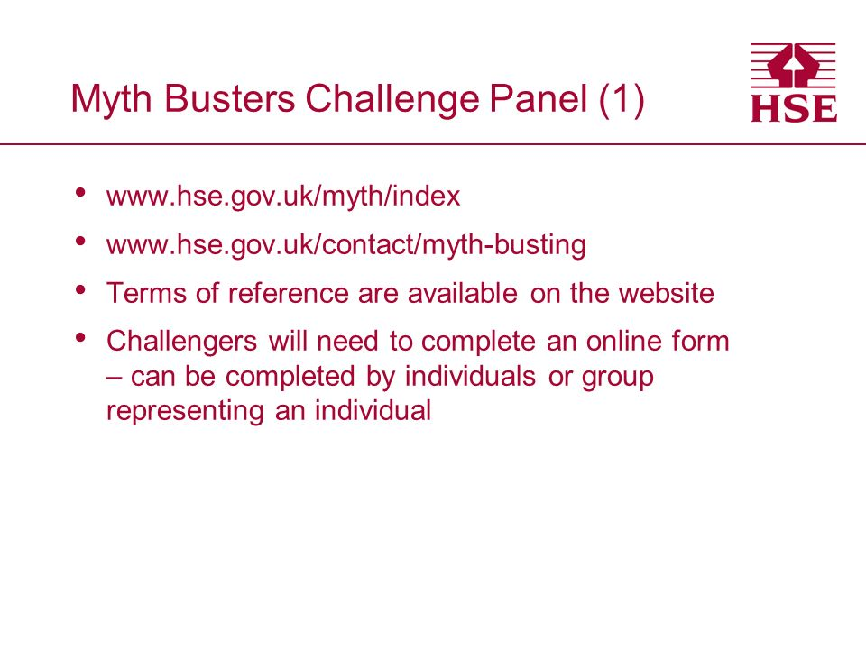 Myth Busters Challenge Panel (1) www.hse.gov.uk/myth/index www.hse.gov.uk/contact/myth-busting Terms of reference are available on the website Challengers will need to complete an online form – can be completed by individuals or group representing an individual