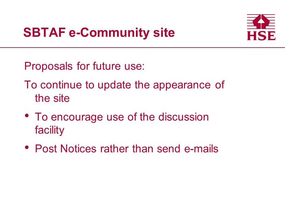SBTAF e-Community site Proposals for future use: To continue to update the appearance of the site To encourage use of the discussion facility Post Notices rather than send e-mails
