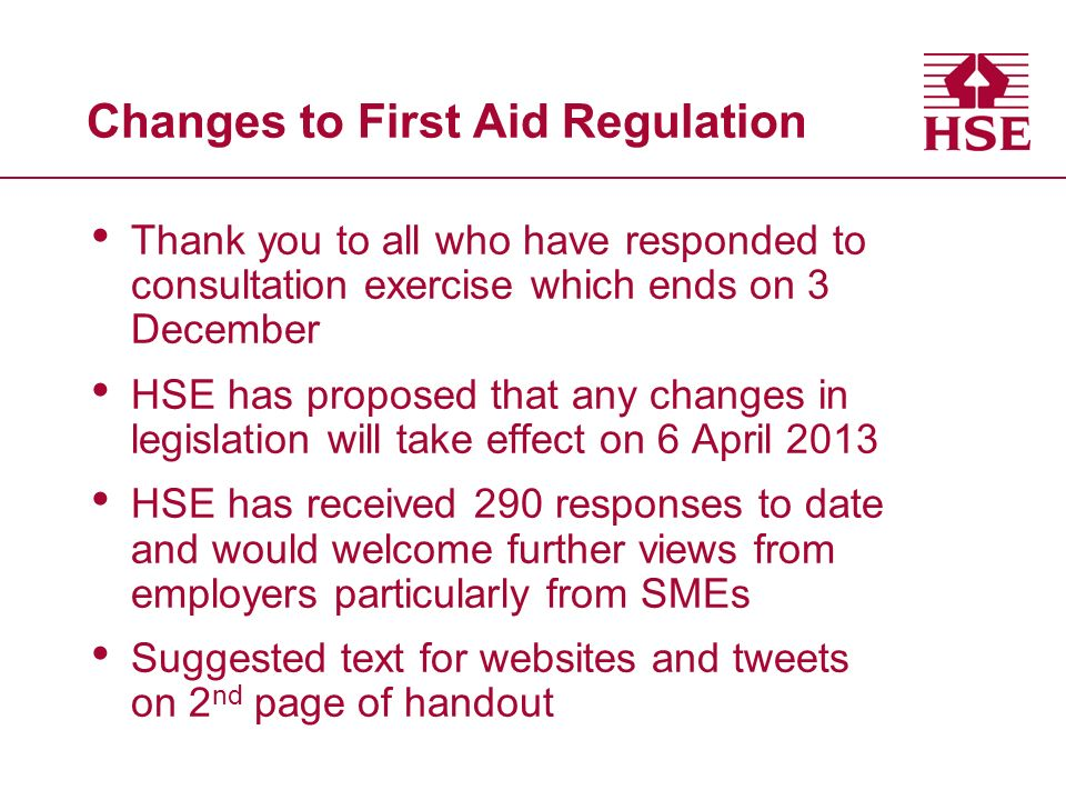 Changes to First Aid Regulation Thank you to all who have responded to consultation exercise which ends on 3 December HSE has proposed that any changes in legislation will take effect on 6 April 2013 HSE has received 290 responses to date and would welcome further views from employers particularly from SMEs Suggested text for websites and tweets on 2 nd page of handout