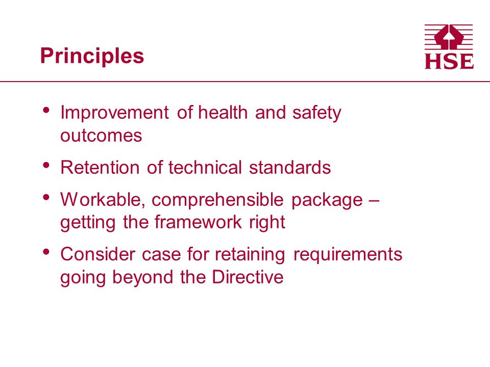 Principles Improvement of health and safety outcomes Retention of technical standards Workable, comprehensible package – getting the framework right Consider case for retaining requirements going beyond the Directive