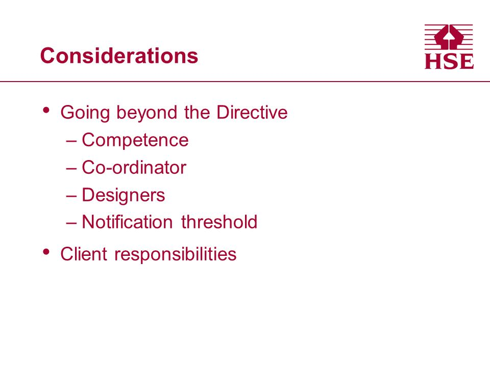 Considerations Going beyond the Directive –Competence –Co-ordinator –Designers –Notification threshold Client responsibilities