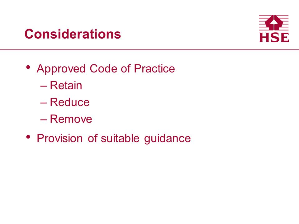 Considerations Approved Code of Practice –Retain –Reduce –Remove Provision of suitable guidance