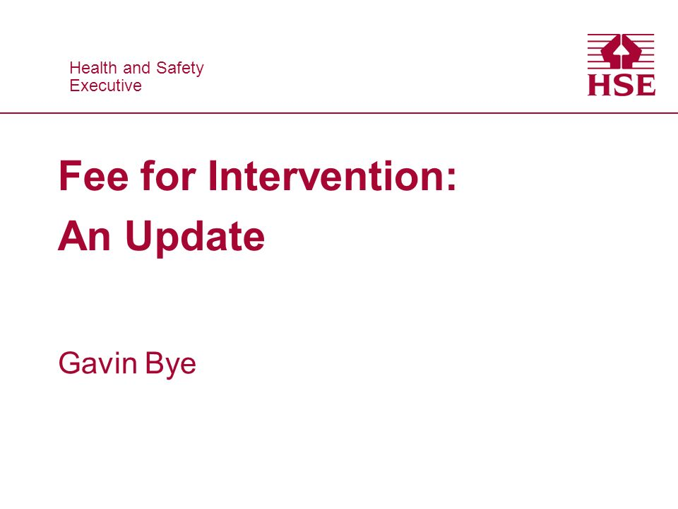 Health and Safety Executive Health and Safety Executive Fee for Intervention: An Update Gavin Bye