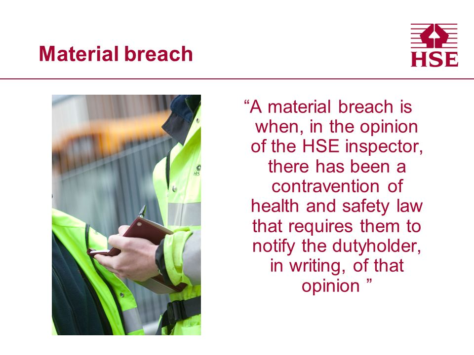 Material breach A material breach is when, in the opinion of the HSE inspector, there has been a contravention of health and safety law that requires them to notify the dutyholder, in writing, of that opinion