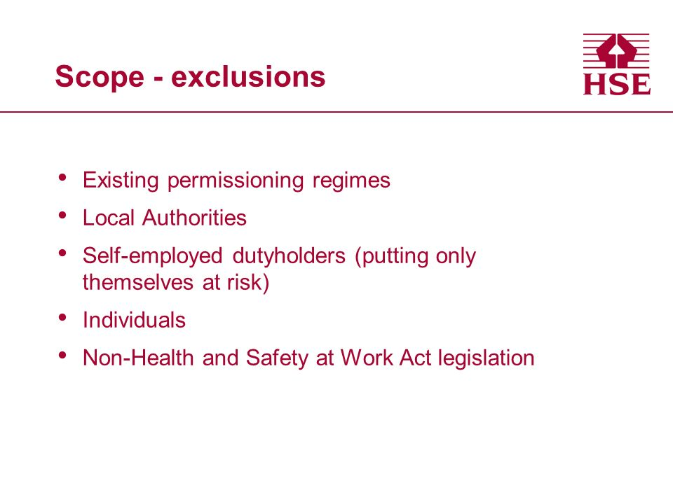Scope - exclusions Existing permissioning regimes Local Authorities Self-employed dutyholders (putting only themselves at risk) Individuals Non-Health and Safety at Work Act legislation