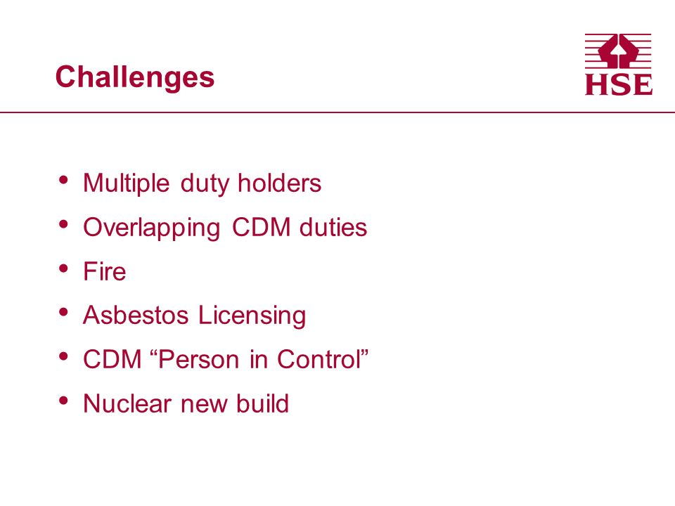 Challenges Multiple duty holders Overlapping CDM duties Fire Asbestos Licensing CDM Person in Control Nuclear new build
