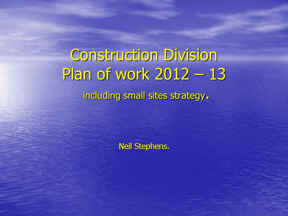 Construction Division Plan of work 2012 – 13 including small sites strategy. Neil Stephens.