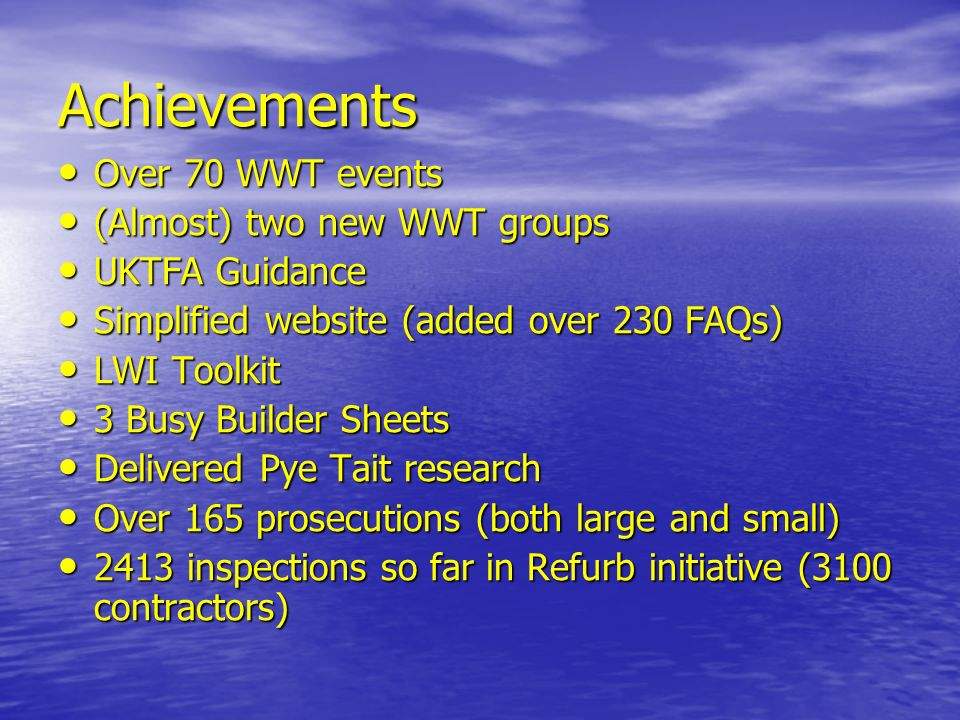 Achievements Over 70 WWT events Over 70 WWT events (Almost) two new WWT groups (Almost) two new WWT groups UKTFA Guidance UKTFA Guidance Simplified website (added over 230 FAQs) Simplified website (added over 230 FAQs) LWI Toolkit LWI Toolkit 3 Busy Builder Sheets 3 Busy Builder Sheets Delivered Pye Tait research Delivered Pye Tait research Over 165 prosecutions (both large and small) Over 165 prosecutions (both large and small) 2413 inspections so far in Refurb initiative (3100 contractors) 2413 inspections so far in Refurb initiative (3100 contractors)