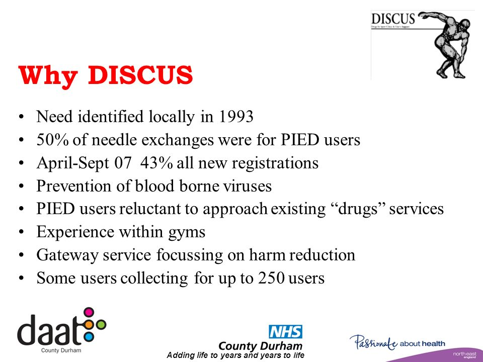 Why DISCUS Need identified locally in 1993 50% of needle exchanges were for PIED users April-Sept 07 43% all new registrations Prevention of blood borne viruses PIED users reluctant to approach existing drugs services Experience within gyms Gateway service focussing on harm reduction Some users collecting for up to 250 users