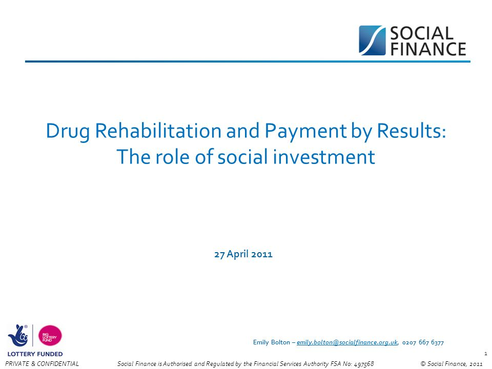 © Social Finance, 2011PRIVATE & CONFIDENTIAL 1 Drug Rehabilitation and Payment by Results: The role of social investment 27 April 2011 Social Finance is Authorised and Regulated by the Financial Services Authority FSA No: Emily Bolton –