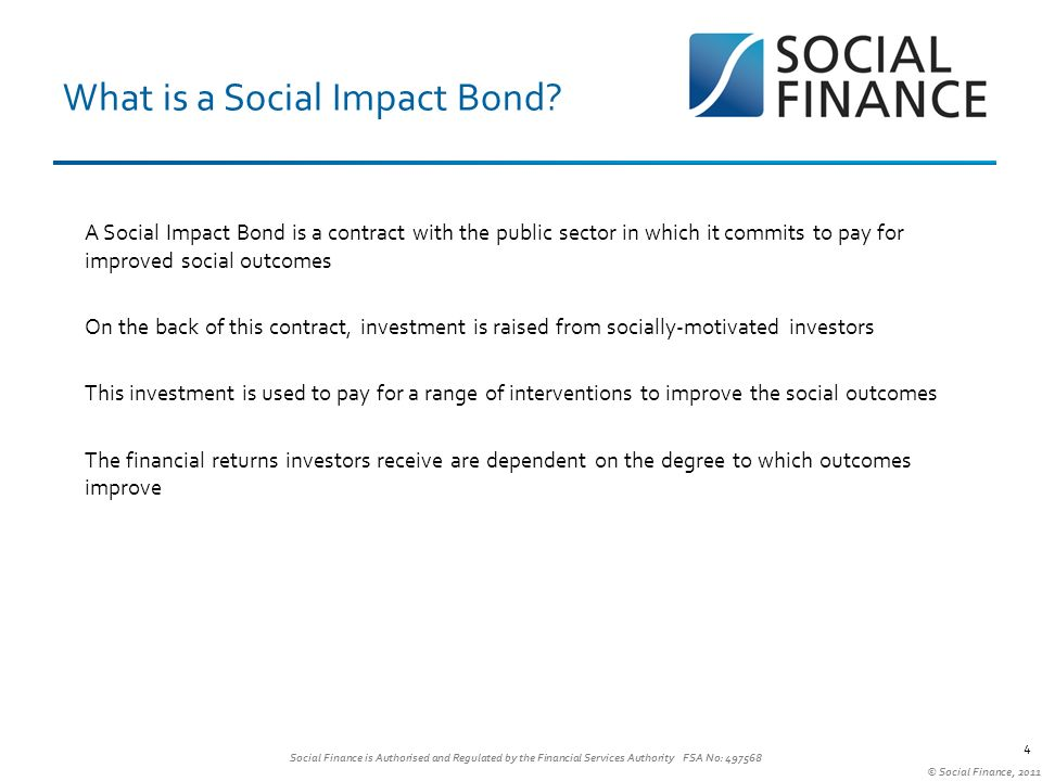 Social Finance is Authorised and Regulated by the Financial Services Authority FSA No: © Social Finance, What is a Social Impact Bond.