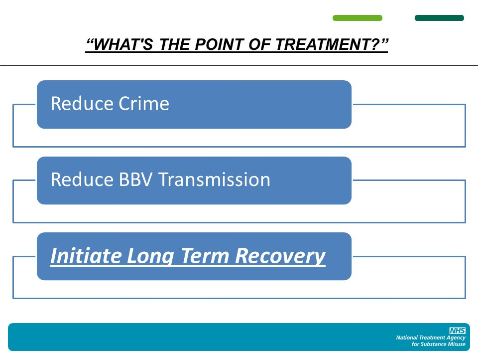 WHAT S THE POINT OF TREATMENT Reduce CrimeReduce BBV Transmission Initiate Long Term Recovery